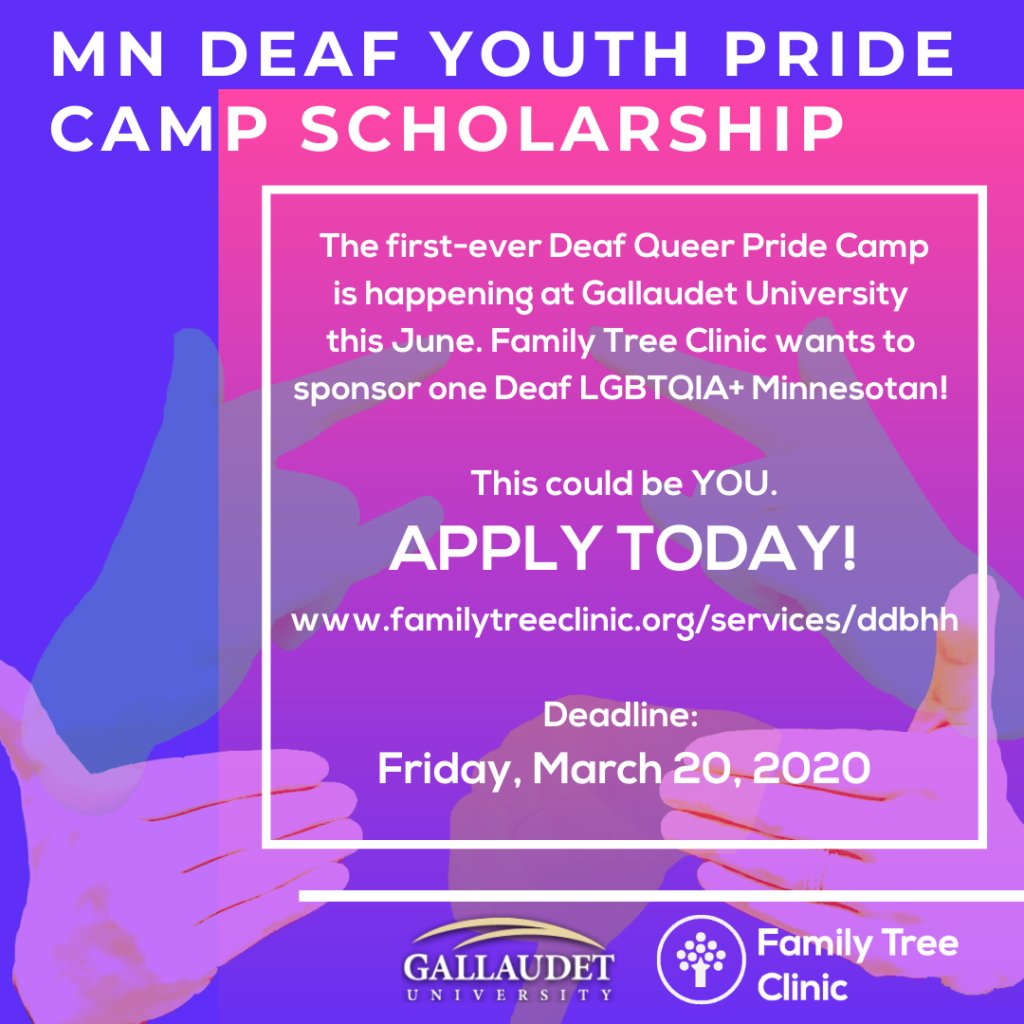 """Alt: Blue background with fuschia box. Hands signing, """"Youth Pride Camp"""" in the background. White title: MN Deaf Youth Pride Camp Scholarship. Paragraph in white: The first-ever Deaf Queer Pride Camp is happening at Gallaudet University this June. Family Tree Clinic wants to sponsor one Deaf LGBTQIA+ Minnesotan! This could be YOU. APPLY TODAY! www.familytreeclinic.org/ddbhh Deadline: Friday, March 20, 2020. Gallaudet Logo. Family Tree Clinic Logo."""